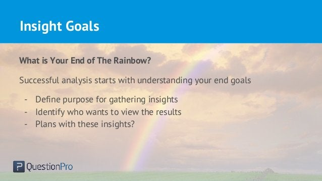 Insight Goals What is Your End of The Rainbow? Successful analysis starts with understanding your end goals - Define purpo...