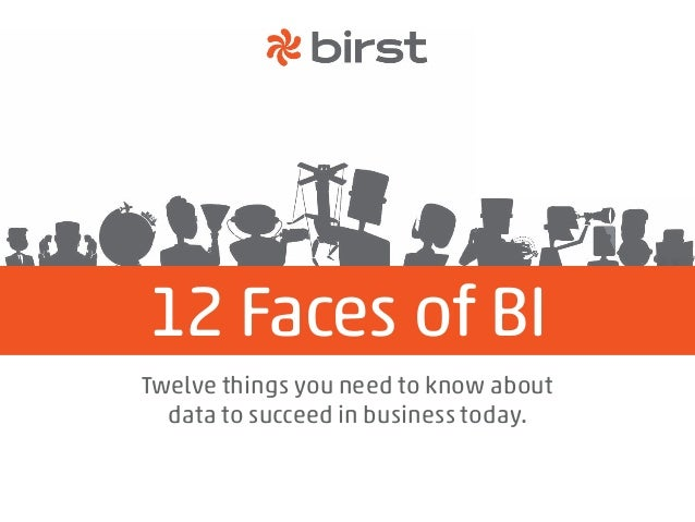 12 Faces of BI Twelve things you need to know about data to succeed in business today.