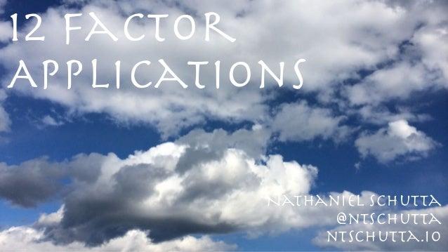 12 Factor Applications @ntschutta ntschutta.io Nathaniel Schutta