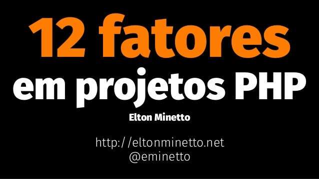 12 fatores em projetos PHP Elton Minetto http://eltonminetto.net @eminetto