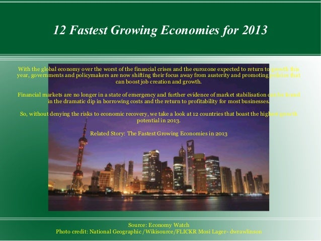 12 Fastest Growing Economies for 2013With the global economy over the worst of the financial crises and the eurozone expec...