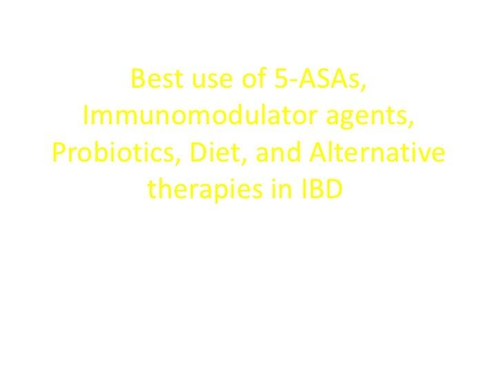 Best use of 5-ASAs,  Immunomodulator agents,Probiotics, Diet, and Alternative        therapies in IBD  Monika Fischer, MD,...