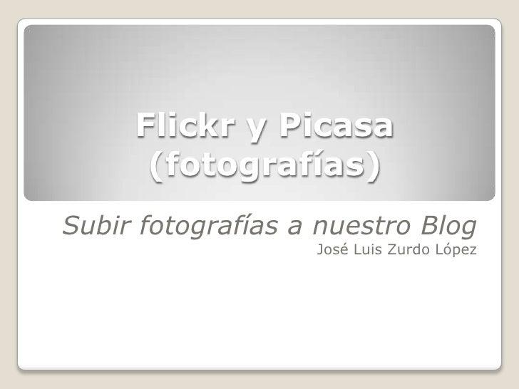 Flickr y Picasa(fotografías)<br />Subir fotografías a nuestro Blog<br />José Luis Zurdo López<br />