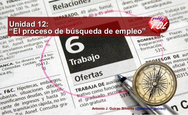 """Unidad 12:Unidad 12: """"El proceso de búsqueda de empleo""""""""El proceso de búsqueda de empleo"""" Antonio J. Guirao Silvente (@ant..."""