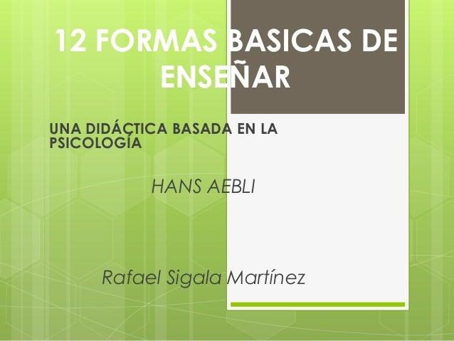 12 FORMAS BASICAS DE ENSEÑAR UNA DIDÁCTICA BASADA EN LA PSICOLOGÍA HANS AEBLI Rafael Sigala Martínez