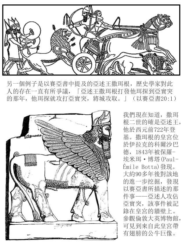 另一個例子是以賽亞書中提及的亞述王撒珥根,歷史學家對此 人的存在一直有所爭議,「亞述王撒珥根打發他珥探到亞實突 的那年,他珥探就攻打亞實突,將城攻取。」(以賽亞書20:1) 我們現在知道,撒珥 根二世的確是亞述王, 他於西元前722年登 基。撒...