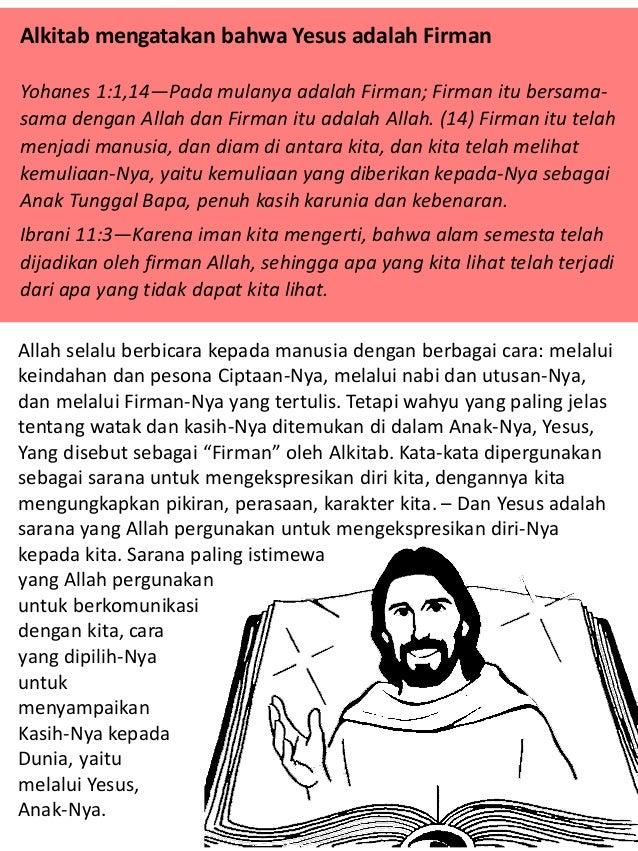 Alkitab mengatakan bahwa Yesus adalah Firman Yohanes 1:1,14—Pada mulanya adalah Firman; Firman itu bersama- sama dengan Al...