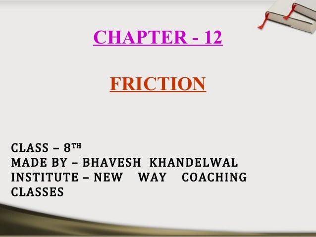 CHAPTER - 12 FRICTION CLASS – 8TH MADE BY – BHAVESH KHANDELWAL INSTITUTE – NEW WAY COACHING CLASSES