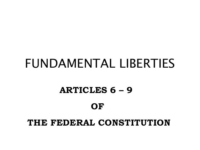 FUNDAMENTAL LIBERTIES ARTICLES 6 – 9 OF THE FEDERAL CONSTITUTION
