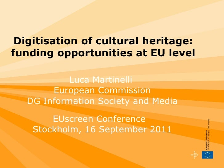 Digitisation of cultural heritage: funding opportunities at EU level Luca Martinelli  European Commission DG Information S...