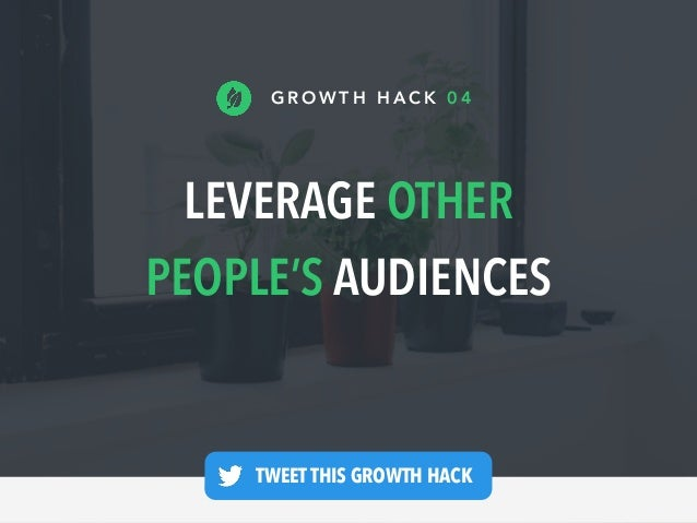 LEVERAGE OTHER PEOPLE'S AUDIENCES G R O W T H H A C K 0 4 TWEET THIS GROWTH HACK —