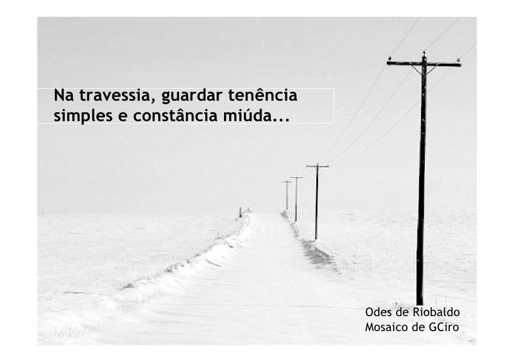 Na travessia, guardar tenência simples e constância miúda...                                      Odes de Riobaldo        ...