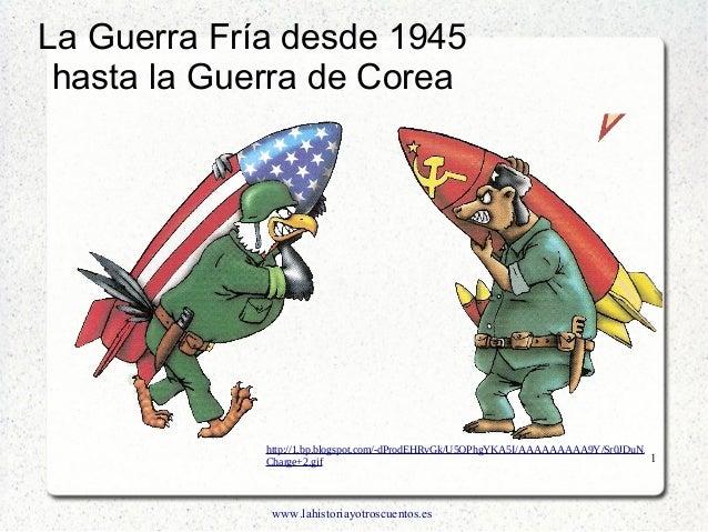 www.lahistoriayotroscuentos.es 1 La Guerra Fría desde 1945 hasta la Guerra de Corea http://1.bp.blogspot.com/-dProdEHRvGk/...