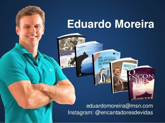 eduardomoreira@msn.com Instagram: @encantadoresdevidas Eduardo Moreira