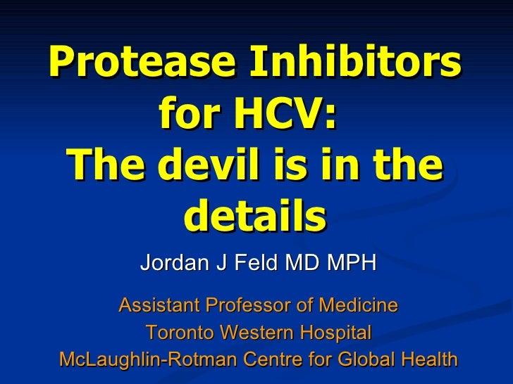 Protease Inhibitors for HCV:  The devil is in the details Jordan J Feld MD MPH Assistant Professor of Medicine Toronto Wes...