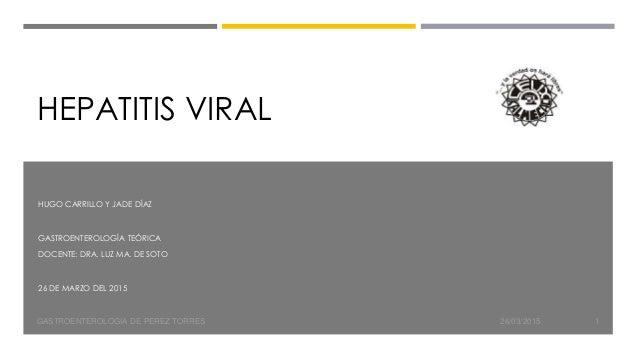 HEPATITIS VIRAL HUGO CARRILLO Y JADE DÍAZ GASTROENTEROLOGÍA TEÓRICA DOCENTE: DRA. LUZ MA. DE SOTO 26 DE MARZO DEL 2015 26/...