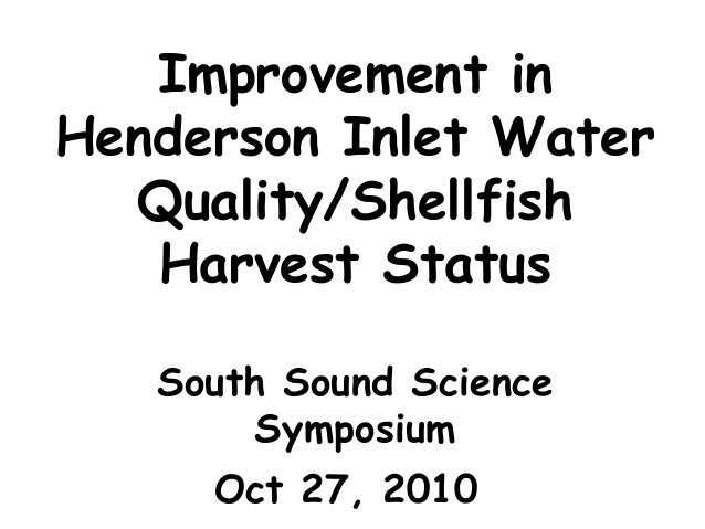 Improvement in Henderson Inlet Water Quality/Shellfish Harvest Status South Sound Science Symposium Oct 27, 2010
