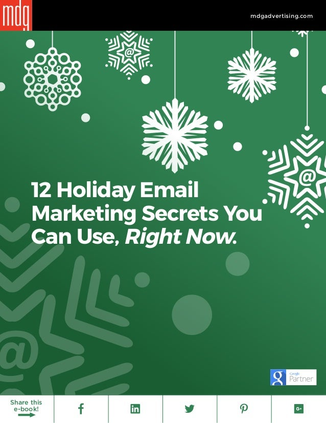 1 mdgadvertising.com Share this e-book! @ @ @ 12 Holiday Email Marketing Secrets You Can Use, Right Now. @