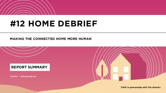 @PSFK   #HomeDebrief REPORT SUMMARY #12 HOME DEBRIEF MAKING THE CONNECTED HOME MORE HUMAN PSFK in partnership with The Atl...