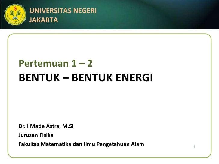 Pertemuan 1 – 2 BENTUK – BENTUK ENERGI Dr. I Made Astra, M.Si Jurusan Fisika Fakultas Matematika dan Ilmu Pengetahuan Alam