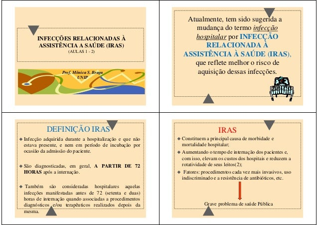 INFECÇÕES RELACIONADAS À  ASSISTÊNCIA A SAÚDE (IRAS)  (AULAS 1 - 2)  Prof. Mônica S. Braga  UNIP  Atualmente, tem sido sug...