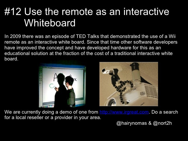 #12 Use the remote as an interactive    WhiteboardIn 2009 there was an episode of TED Talks that demonstrated the use of a...