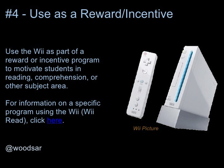 #4 - Use as a Reward/IncentiveUse the Wii as part of areward or incentive programto motivate students inreading, comprehen...