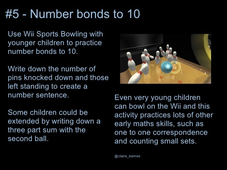 #5 - Number bonds to 10Use Wii Sports Bowling withyounger children to practicenumber bonds to 10.Write down the number ofp...