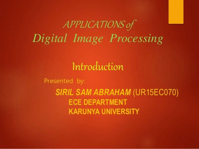 APPLICATIONS of Digital Image Processing Introduction Presented by: SIRIL SAM ABRAHAM (UR15EC070) ECE DEPARTMENT KARUNYA U...