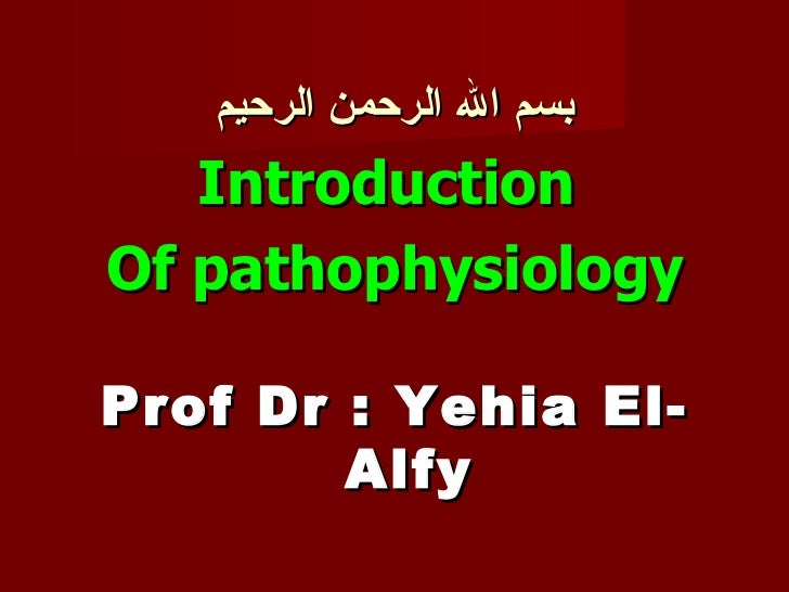 بسم الله الرحمن الرحيم <ul><li>Introduction  </li></ul><ul><li>Of pathophysiology </li></ul><ul><li>Prof Dr : Yehia El-Alf...