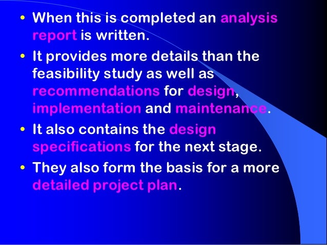 • When this is completed an analysis  report is written.• It provides more details than the  feasibility study as well as ...
