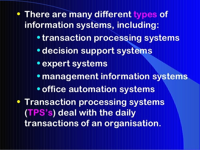 • There are many different types of  information systems, including:     • transaction processing systems     • decision s...