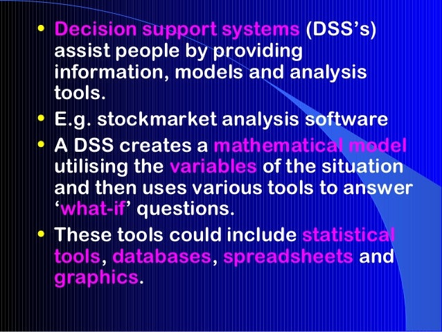 • Decision support systems (DSS's)  assist people by providing  information, models and analysis  tools.• E.g. stockmarket...