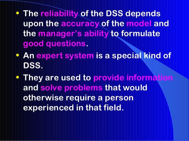 • The reliability of the DSS depends  upon the accuracy of the model and  the manager's ability to formulate  good questio...