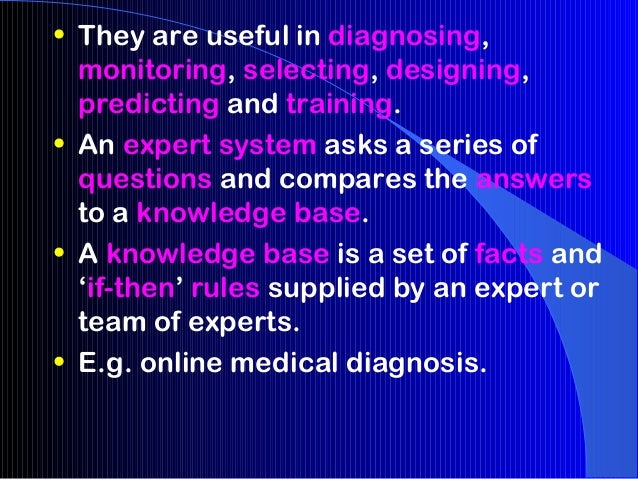 • They are useful in diagnosing,  monitoring, selecting, designing,  predicting and training.• An expert system asks a ser...