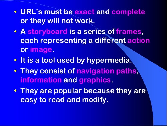 • URL's must be exact and complete  or they will not work.• A storyboard is a series of frames,  each representing a diffe...