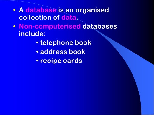 • A database is an organised  collection of data.• Non-computerised databases  include:       • telephone book       • add...