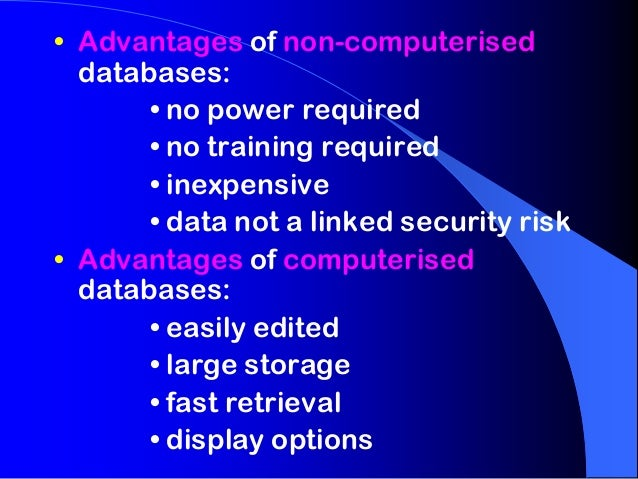 • Advantages of non-computerised  databases:       • no power required       • no training required       • inexpensive   ...