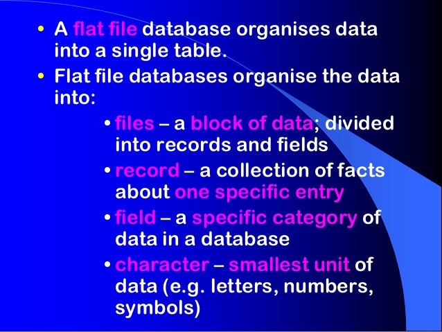• A flat file database organises data  into a single table.• Flat file databases organise the data  into:        • files –...