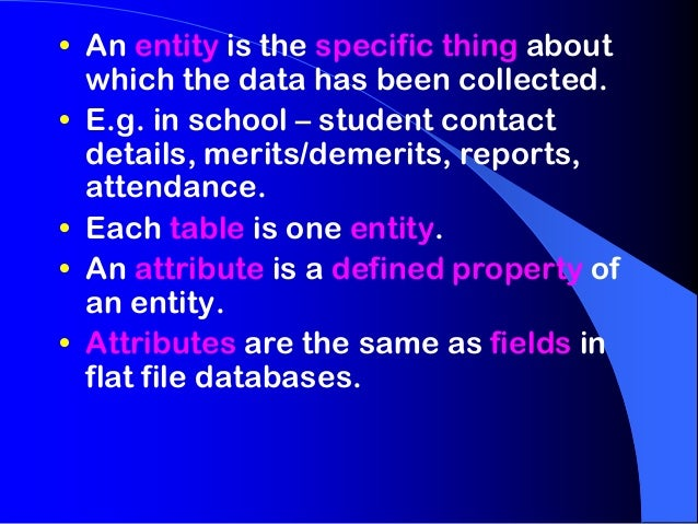 • An entity is the specific thing about  which the data has been collected.• E.g. in school – student contact  details, me...