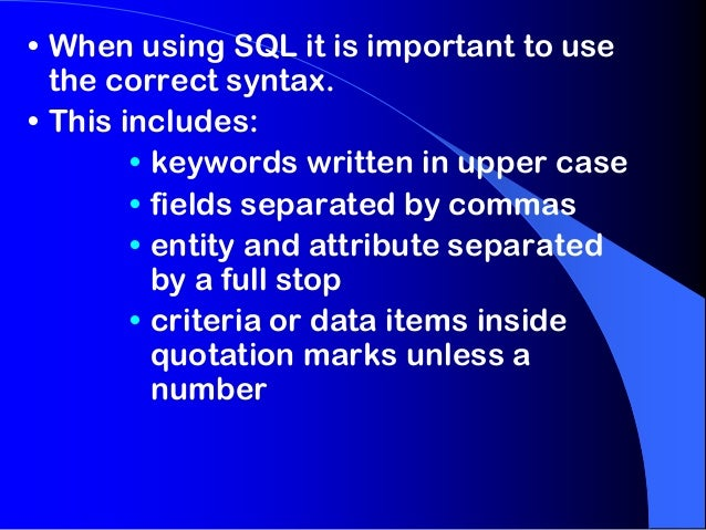 • When using SQL it is important to use the correct syntax. • This includes: • keywords written in upper case • fields sep...