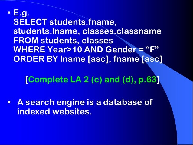 """• E.g. SELECT students.fname, students.lname, classes.classname FROM students, classes WHERE Year>10 AND Gender = """"F"""" ORDE..."""