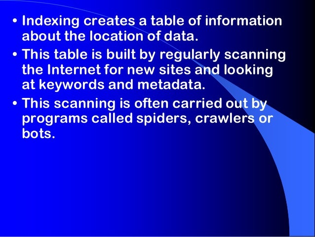 • Indexing creates a table of information about the location of data. • This table is built by regularly scanning the Inte...
