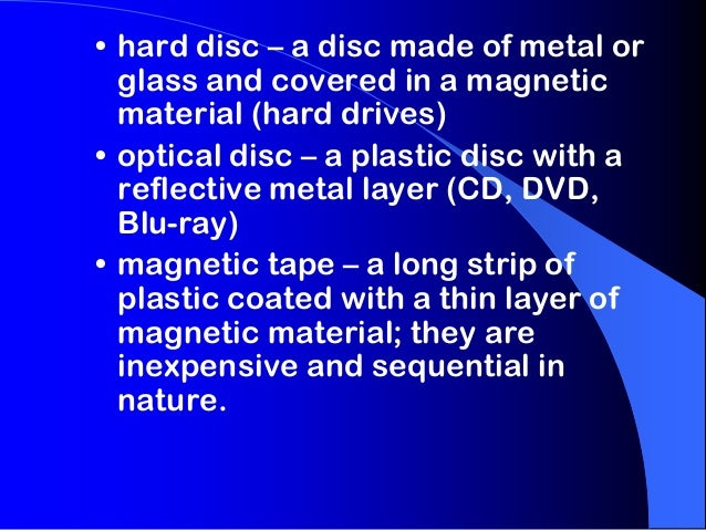 • hard disc – a disc made of metal or glass and covered in a magnetic material (hard drives) • optical disc – a plastic di...