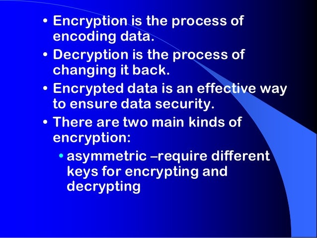 • Encryption is the process of encoding data. • Decryption is the process of changing it back. • Encrypted data is an effe...