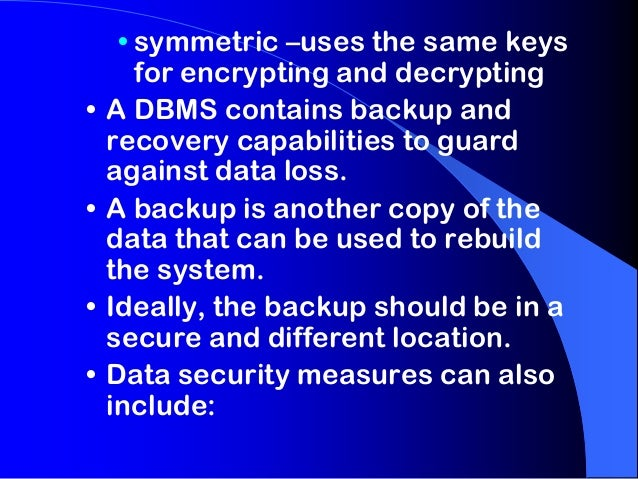 • •  • •  • symmetric –uses the same keys for encrypting and decrypting A DBMS contains backup and recovery capabilities t...