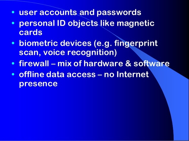 • user accounts and passwords • personal ID objects like magnetic cards • biometric devices (e.g. fingerprint scan, voice ...