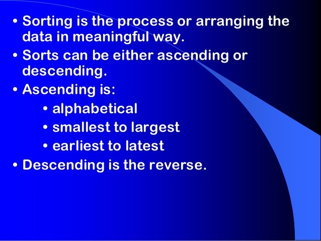 • Sorting is the process or arranging the data in meaningful way. • Sorts can be either ascending or descending. • Ascendi...