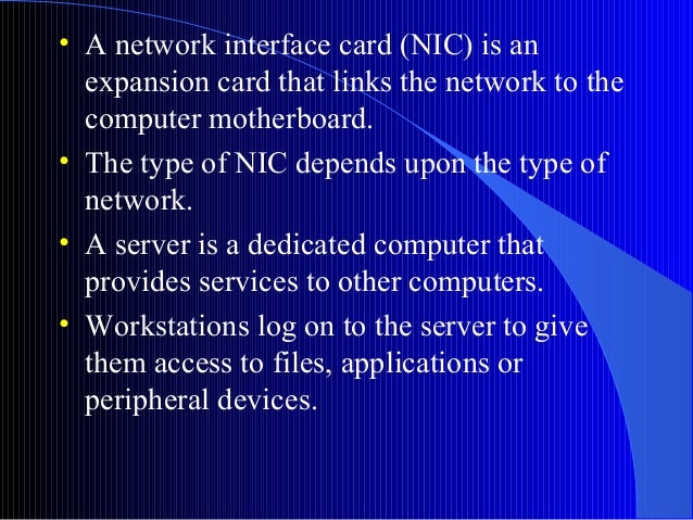 • A network interface card (NIC) is anexpansion card that links the network to thecomputer motherboard.• The type of NIC d...