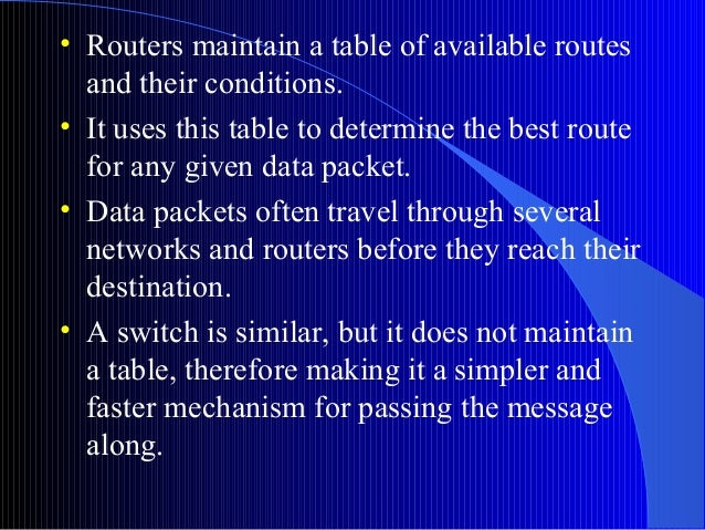 • Routers maintain a table of available routesand their conditions.• It uses this table to determine the best routefor any...